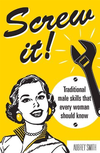 Screw It! Male Skills Every Woman Should Know